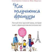 Как получаются французы. Личный опыт русской мамы, которая знает о французском воспитании все Эксмо