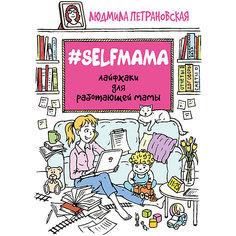 Selfmama: Лайфхаки для работающей мамы, Людмила Петрановская Издательство АСТ