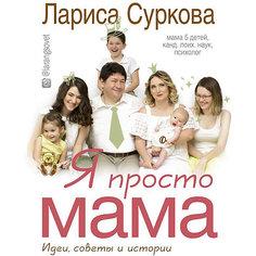 Я просто мама: идеи, советы и истории, Лариса Суркова Издательство АСТ