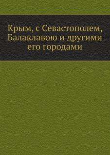 Крым, с Севастополем, Балаклавою и другими его городами Нобель Пресс