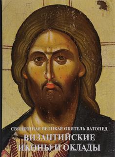 Византийские иконы и оклады. Священная Великая Обитель Ватопед. Иллюстрированный альбом Гранд Холдинг