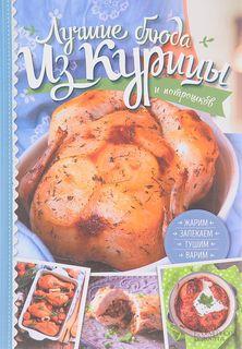 Лучшие блюда из курицы и потрошков. Жарим, запекаем, тушим, варим Клуб Семейного Досуга