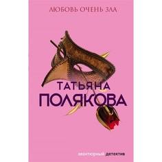 Книга Эксмо Авантюрный детектив. Любовь очень зла. Татьяна Полякова